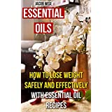 Essential Oils: How To Lose Weight Safely And Effectively With Essential Oil Recipes
