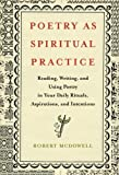 Poetry as Spiritual Practice: Reading, Writing, and Using Poetry in Your Daily Rituals, Aspirations, and Intentions