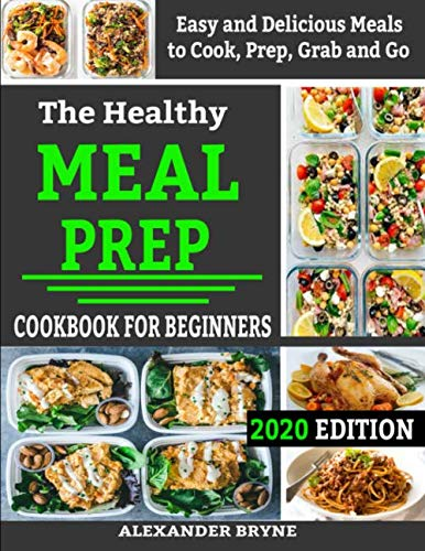 The Healthy Meal Prep Cookbook for Beginners: Easy and Delicious Meals to Cook, Prep, Grab and Go 2020 Edition