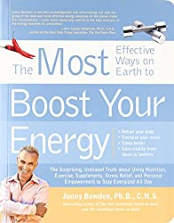 The Most Effective Ways to Boost Your Energy: The Surprising, Unbiased Truth about Using Nutrition, Exercise, Supplements, Stress Relief, and Personal Empowerment to Stay Energized All Day
