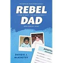 Rebel Dad: Triumphing Over Bureaucracy to Adopt Two Orphans Born Worlds Apart