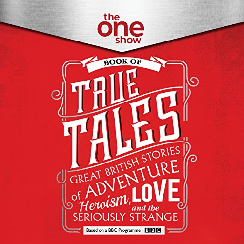 The One Show Book of True Tales: Great British Stories of Adventure, Heroism, Love...and the Seriously Strange by HarperCollins Publishers Limited