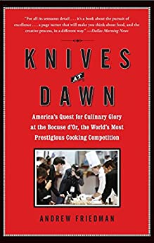 Knives at Dawn: America's Quest for Culinary Glory at the Legendary Bocuse d'Or Competition by [Friedman, Andrew]