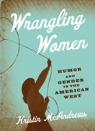 Wrangling Women: Humor And Gender In The American West ebook