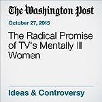 The Radical Promise of TV's Mentally Ill Women | Alyssa Rosenberg