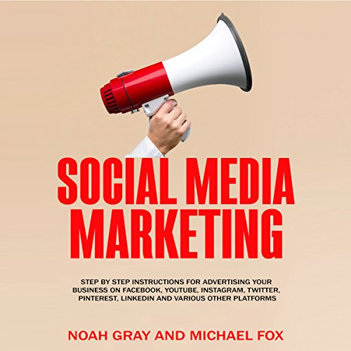 Social Media Marketing: Step by Step Instructions for Advertising Your Business on Facebook, YouTube, Instagram, Twitter, Pinterest, LinkedIn and Various Other Platforms by Noah Gray