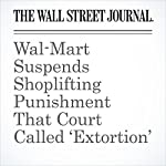 Wal-Mart Suspends Shoplifting Punishment That Court Called 'Extortion'   Joe Palazzolo,Sarah Nassauer