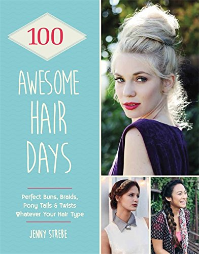 Braids Ponytails (100 Awesome Hair Days: Perfect Buns, Braids, Pony Tails & Twists, Whatever Your Hair Type)
