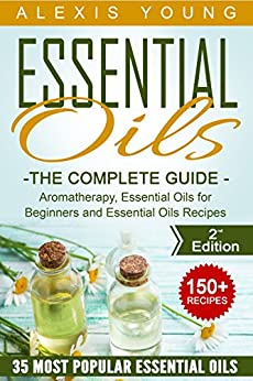 Essential Oils for Beginners: The Complete Guide: Over 150 Powerful Recipes That Really Works, Aromatherapy, Essential Oils, Carrier Oils (Essential Oils ... Essential Oils Recipes, Aromatherapy) by [Young, Alexis]