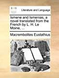 Ismene and Ismenias, a Novel Translated from the French by L H le Moine, MacRembolites Eustathius, 1140666479