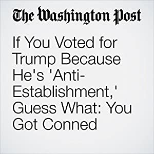 If You Voted for Trump Because He's 'Anti-Establishment,' Guess What: You Got Conned