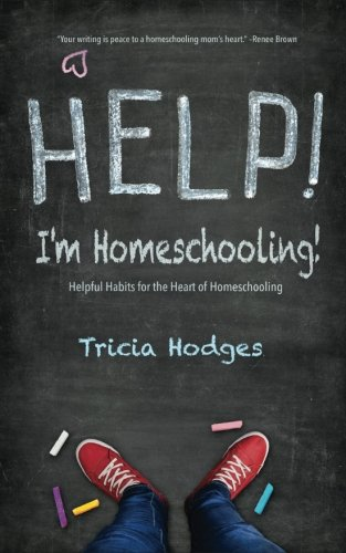 Help! I'm Homeschooling!: Helpful Habits for the Heart of Homeschooling