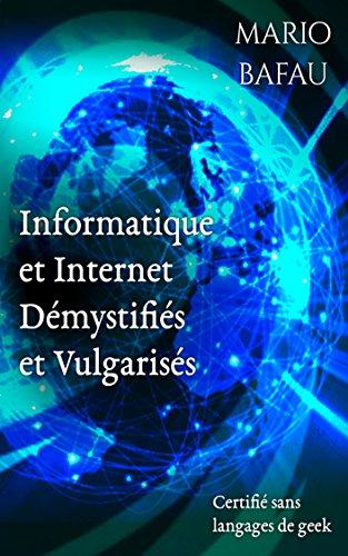 Informatique et Internet Démystifiés et Vulgarisés: Certifié sans langages de geek (French Edition)