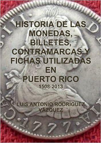 Book Historia De Las Monedas, Contramarcas Y Fichas Que Circularon En Puerto Rico De 1508 A 2013 (Spanish Edition) by Luis Antonio Rodr?guez V?zquez (2013-08-20)