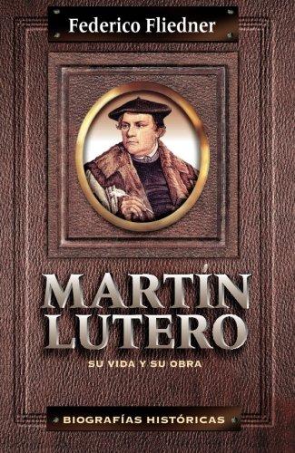 Martín Lutero: Su vida y su obra (Biografias Historicas) (Spanish Edition)