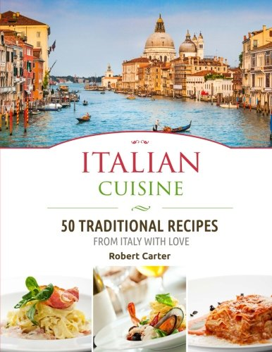 Italian Cuisine: 50 Traditional Recipes from Italy with Love (Italian Cookbooks) (Volume 1)