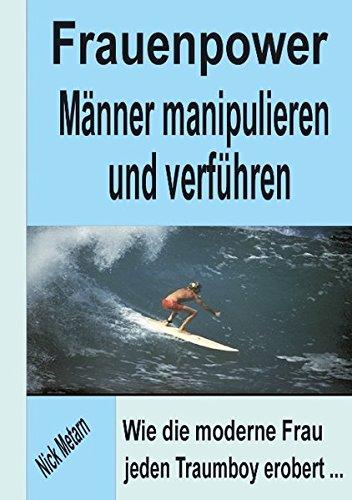 Frauenpower - Männer manipulieren und verführen: Wie die moderne Frau jeden Traumboy erobert...