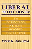 Liberal Protectionism : The International Politics of Organized Textile Trade, Aggarwal, Vinod K., 0520058917