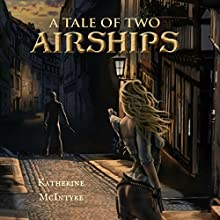 A Tale of Two Airships: Take to the Skies, Book 2 Audiobook by Katherine McIntyre Narrated by Cari Scholtens