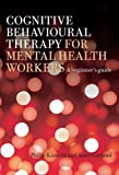 Cognitive Behavioural Therapy for Mental Health Workers : A Beginner's Guide, Kinsella, Philip and Garland, Anne, 1583918698