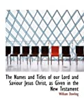 The Names and Titles of Our Lord and Saviour Jesus Christ, As Given in the New Testament, William Dowling, 0554907208