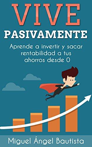 Vive Pasivamente: Aprende a invertir y sacar rentabilidad a tus ahorros desde 0 (Spanish