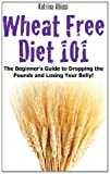 Wheat Free Diet 101: the Beginner's Guide to Dropping the Pounds and Losing Your Belly!, Katrina Abiasi, 1495205770