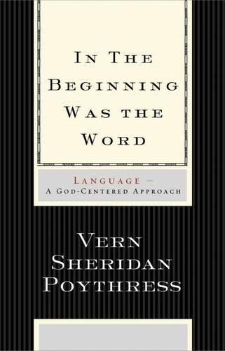 In the Beginning Was the Word: Language--A God-Centered Approach by Crossway Books