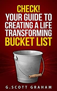 Check!  Your Guide to Creating a Life Transforming Bucket List by [Graham, G. Scott]