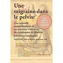 Une Migraine dans le Pelvis: Une nouvelle comprehension et un nouyean traitement des syndromes de douleur pelvienne chroniques (French Edition)
