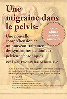 Une Migraine dans le Pelvis: Une nouvelle comprehension et un nouyean traitement des syndromes de douleur pelvienne chroniques (French Edition) by [Wise PhD, David, Anderson MD, Rodney A.]