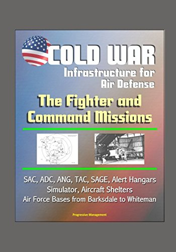 (Cold War Infrastructure for Air Defense: The Fighter and Command Missions - SAC, ADC, ANG, TAC, SAGE, Alert Hangars, Simulator, Aircraft Shelters, Air Force Bases from Barksdale to Whiteman)