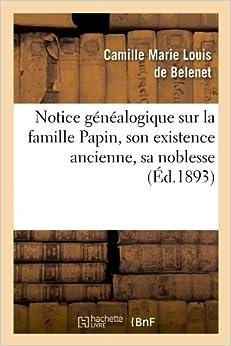 Notice Genealogique Sur La Famille Papin, Son Existence Ancienne, Sa Noblesse, (Ed.1893) (Histoire)