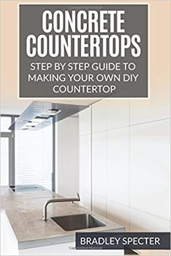 Concrete Countertops Step By Guide To Making Your Own Diy Countertop Simple And Easy Bradley Specter 9781541115040 Amazon Books