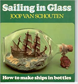 Sailing in Glass: How to Make Ships in Bottles: Joop Van