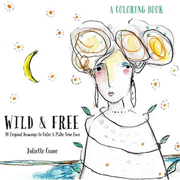 - Wild & Free Coloring Book: 34 Original Drawings To Color & Make Your Own:  Crane, Juliette: 9781537682839: Amazon.com: Books