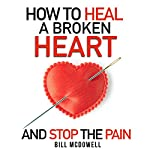 How to Heal a Broken Heart - and Stop the Pain: Stop Hurting and Start Living | Bill McDowell