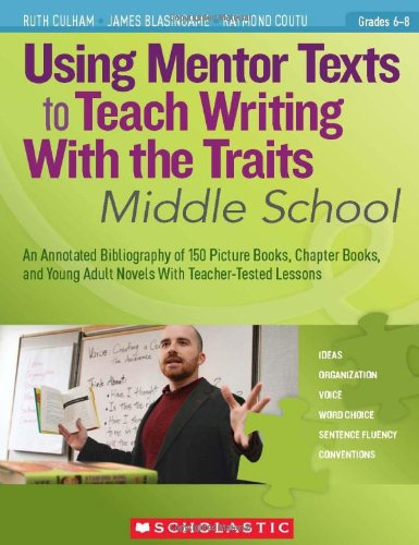 Using Mentor Texts to Teach Writing With the Traits: Middle School: An Annotated Bibliography of 150 Picture Books, Chapter Books, and Young Adult Novels With Teacher-Tested Lessons ()