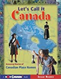 Let's Call it Canada: Amazing Stories of Canadian Place Names (Wow Canada!)