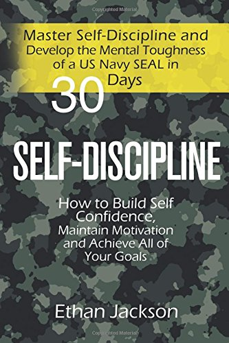 Self-Discipline: Master Self-Discipline and Develop the Mental Toughness of a US Navy SEAL in 30 Days; How to Build Self Confidence, Maintain Motivation and Achieve All of Your Goals ebook