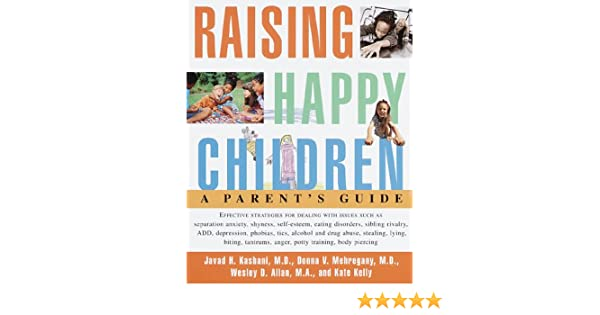 Raising Happy Children A Parent S Guide Kashani Javad H Mehregany Donna V Allan Wesley D 9780609802090 Amazon Com Books