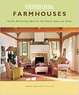 farmhouses stylish decorating ideas for the classic american home country living marie proeller hueston 9781588164773 amazoncom books