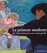 La peinture moderne. Des impressionniste aux avant-gardes