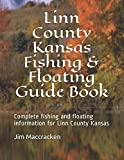 Linn County Kansas Fishing & Floating Guide Book: Complete fishing and floating information for Linn County Kansas (Kansas Fishing & Floating Guide Books)