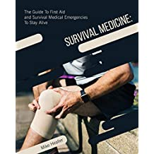 Survival Medicine: The Guide to First Aid and Survival Medical Emergencies to Stay Alive