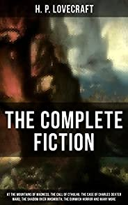 The Complete Fiction of H. P. Lovecraft: At the Mountains of Madness, The Call of Cthulhu, The Case of Charles