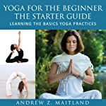 Yoga For The Beginner: The Starter Guide | Andrew Z. Maitland