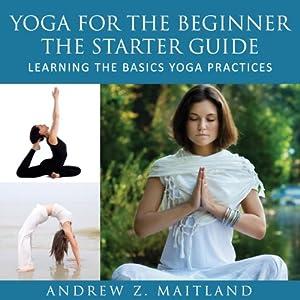 Yoga For The Beginner: The Starter Guide Audiobook