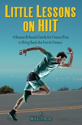 Little Lessons On HIIT: A Research-based Guide For Fitness Pros To Bring Back The Fun To Fitness