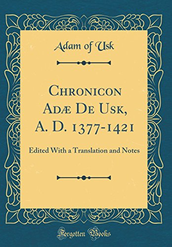 Chronicon Adæ De Usk, A. D. 1377-1421: Edited With a Translation and Notes (Classic Reprint)